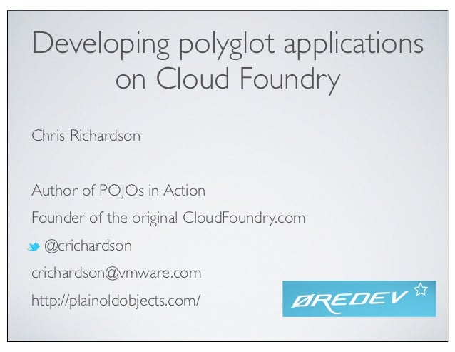 Developing polyglot applications      on Cloud FoundryChris RichardsonAuthor of POJOs in ActionFounder of the original Clo...