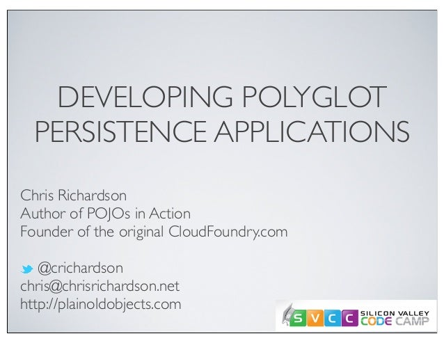 DEVELOPING POLYGLOT PERSISTENCE APPLICATIONS Chris Richardson Author of POJOs in Action Founder of the original CloudFound...