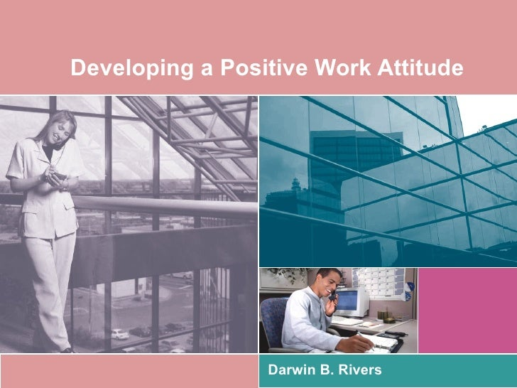 Developing a Positive Work Attitude                 Darwin B. Rivers