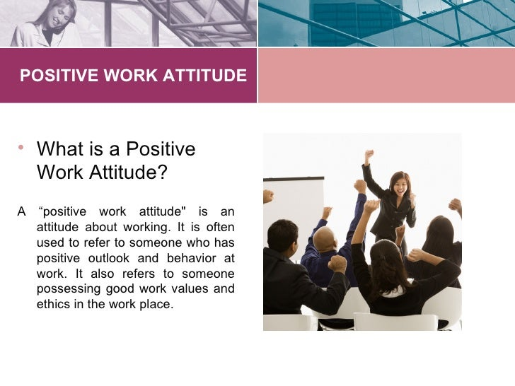 attitude at work How to change your attitude at work your attitude at work plays an important role in your productivity and job performance a positive attitude is conducive to occupational success, whereas a negative attitude is counter-productive.