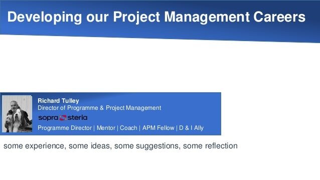 Developing our Project Management Careers some experience, some ideas, some suggestions, some reflection Richard Tulley Di...