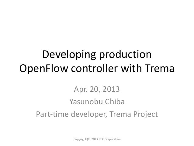 Developing productionOpenFlow controller with TremaApr. 20, 2013Yasunobu ChibaPart-time developer, Trema ProjectCopyright ...
