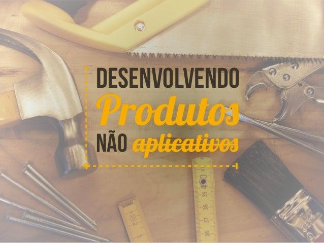Desenvolvendo  Produtos  Não aplicativos