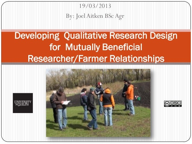 19/03/2013            By: Joel Aitken BSc AgrDeveloping Qualitative Research Design        for Mutually Beneficial   Resea...