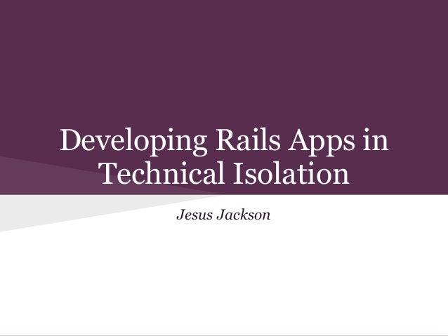 Jesus JacksonDeveloping Rails Apps inTechnical Isolation