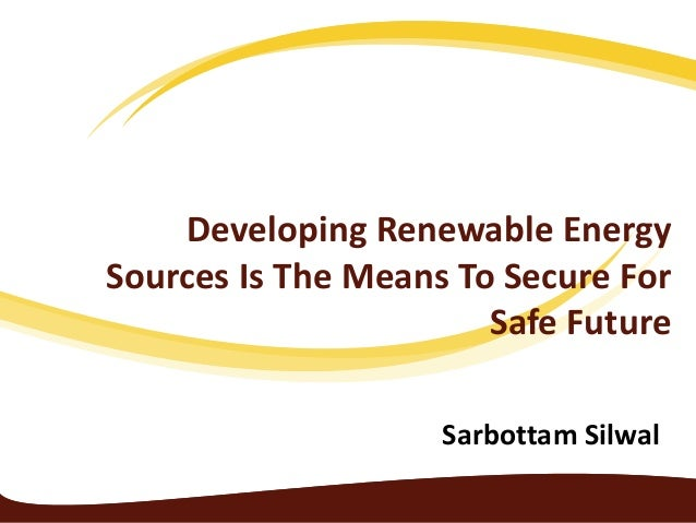 Developing Renewable Energy Sources Is The Means To Secure For Safe Future Sarbottam Silwal