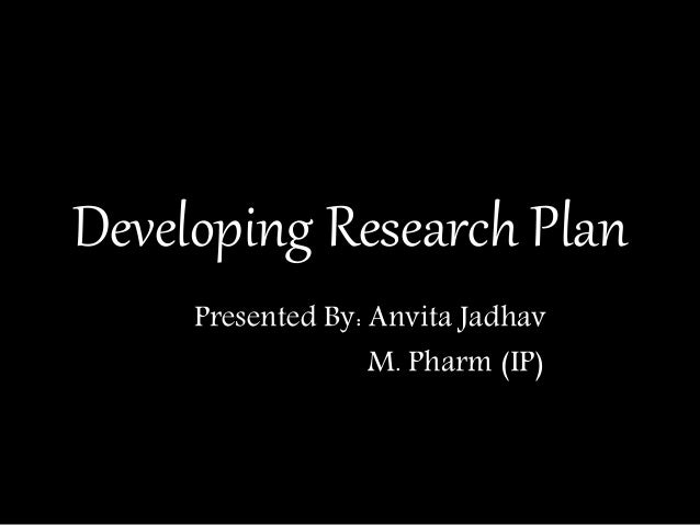 Developing Research Plan Presented By: Anvita Jadhav M. Pharm (IP)