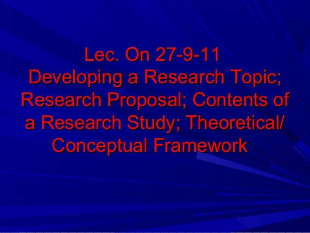 Lec. On 27-9-11 Developing a Research Topic; Research Proposal; Contents of a Research Study; Theoretical/ Conceptual Fram...