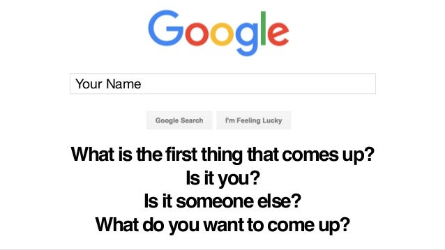 Your Name What is the first thing that comes up? Is it you? Is it someone else? What do you want to come up?