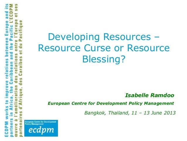 Isabelle Ramdoo European Centre for Development Policy Management Bangkok, Thailand, 11 – 13 June 2013 Developing Resource...