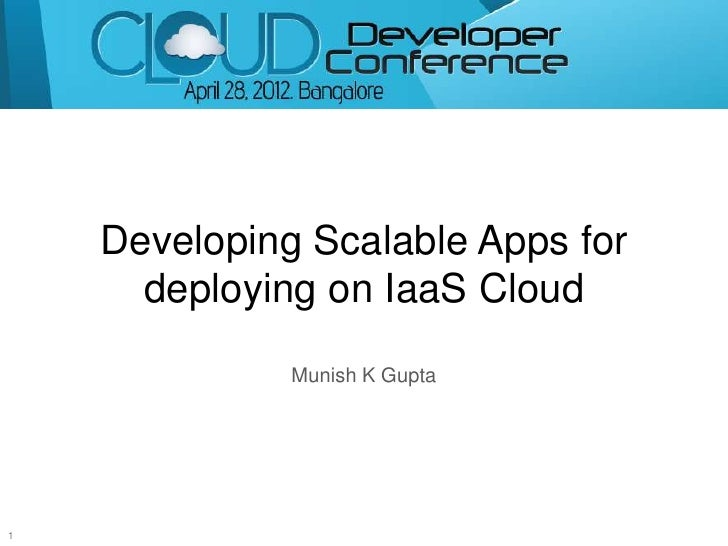 Developing Scalable Apps for      deploying on IaaS Cloud              Munish K Gupta1