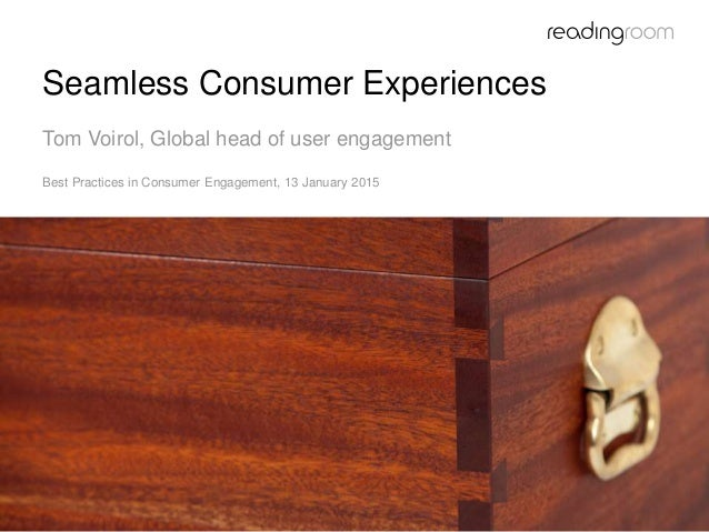 Seamless Consumer Experiences Tom Voirol, Global head of user engagement Best Practices in Consumer Engagement, 13 January...