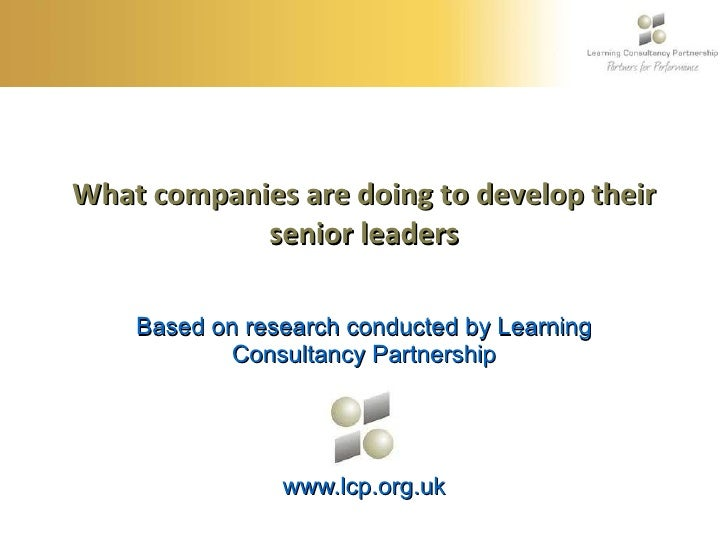 What companies are doing to develop their senior leaders Based on research conducted by Learning Consultancy Partnership w...
