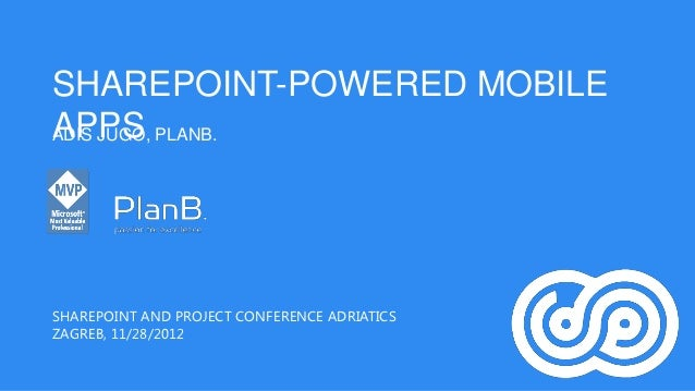 SHAREPOINT-POWERED MOBILEAPPS PLANB.ADIS JUGO,SHAREPOINT AND PROJECT CONFERENCE ADRIATICSZAGREB, 11/28/2012
