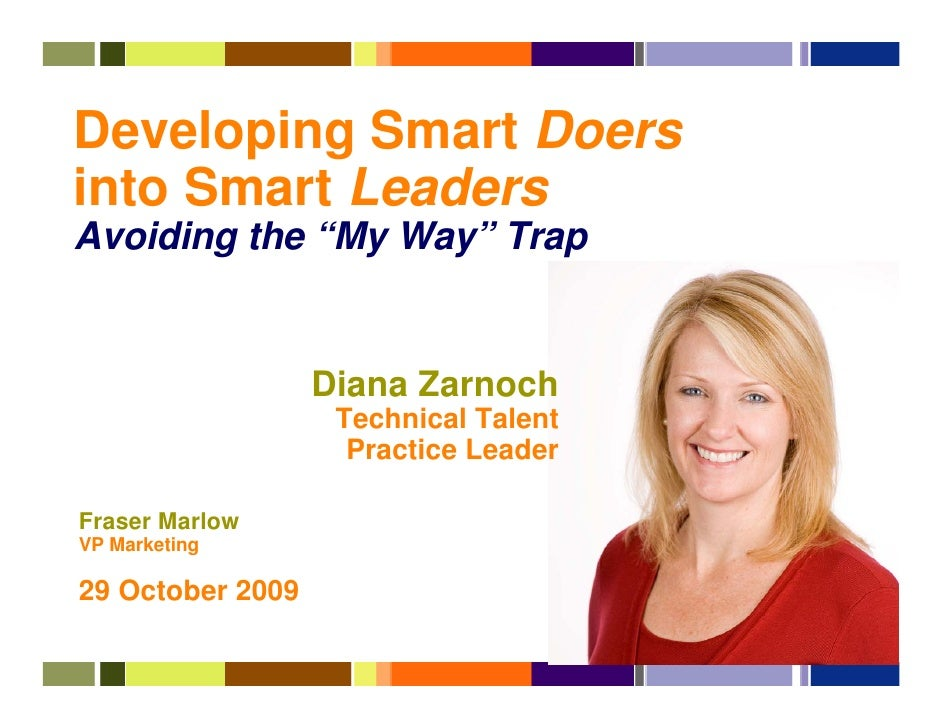 "Developing Smart Doers into Smart Leaders Avoiding the ""My Way"" Trap                     Diana Zarnoch                    ..."