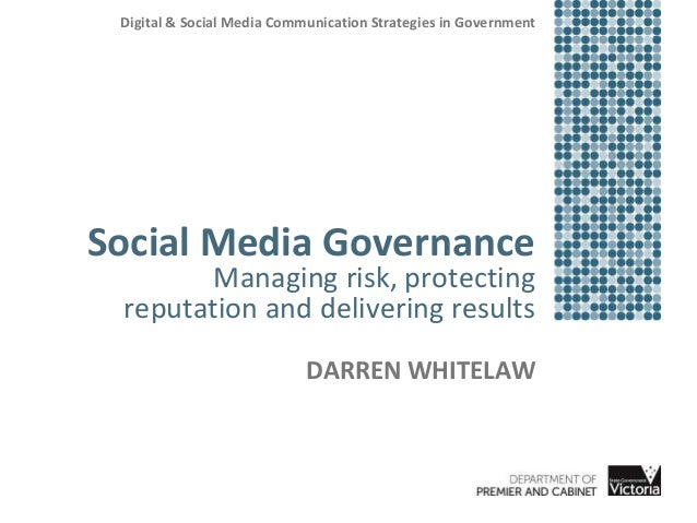 Social Media Governance Managing risk, protecting reputation and delivering results DARREN WHITELAW Digital & Social Media...