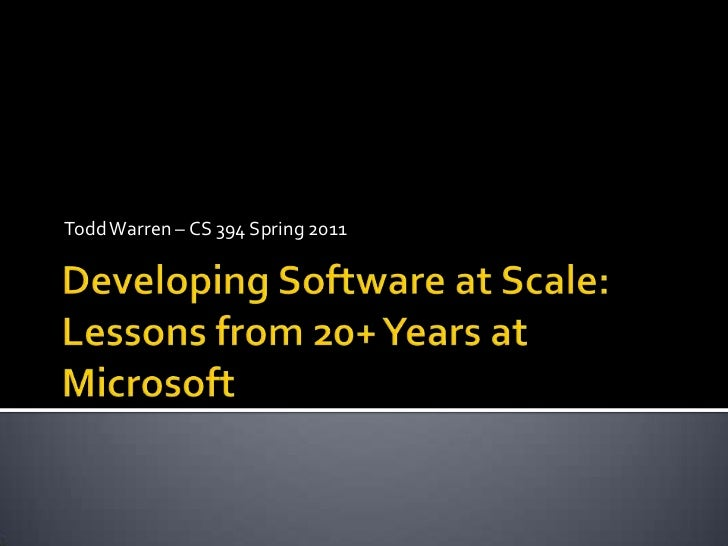 Todd Warren – CS 394 Spring 2011<br />Developing Software at Scale: Lessons from 20+ Years at Microsoft<br />