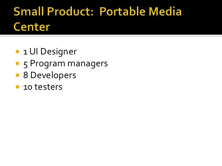 Small Product:  Portable Media Center <br />1 UI Designer<br />5 Program managers<br />8 Developers<br />10 testers<br />