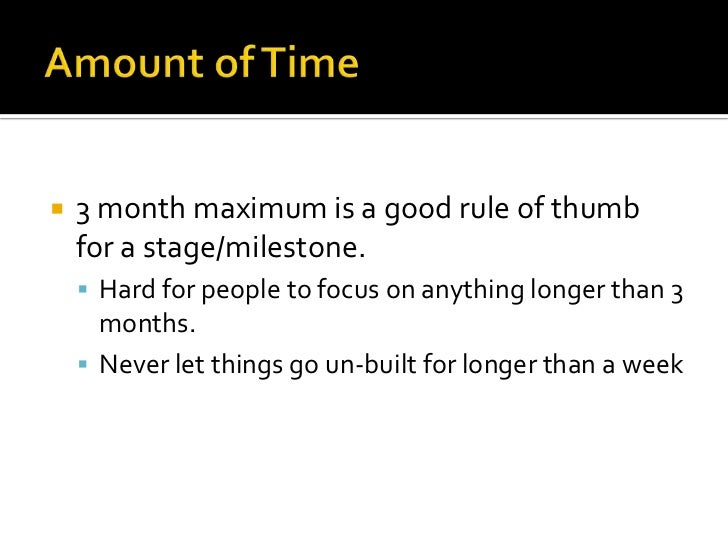 Amount of Time <br />3 month maximum is a good rule of thumb for a stage/milestone.<br />Hard for people to focus on anyth...