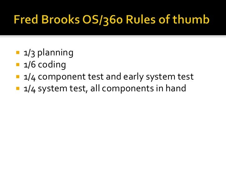 Fred Brooks OS/360 Rules of thumb<br />1/3 planning<br />1/6 coding<br />1/4 component test and early system test<br />1/4...