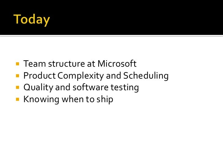 Today<br />Team structure at Microsoft<br />Product Complexity and Scheduling<br />Quality and software testing<br />Knowi...