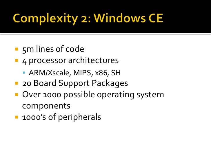 Complexity 2: Windows CE<br />5m lines of code<br />4 processor architectures<br />ARM/Xscale, MIPS, x86, SH<br />20 Board...