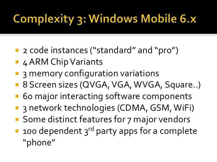 """Complexity 3: Windows Mobile 6.x<br />2 code instances (""""standard"""" and """"pro"""")<br />4 ARM Chip Variants<br />3 memory confi..."""