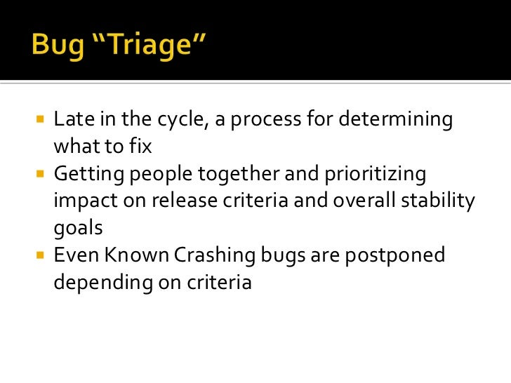 """Bug """"Triage""""<br />Late in the cycle, a process for determining what to fix<br />Getting people together and prioritizing i..."""