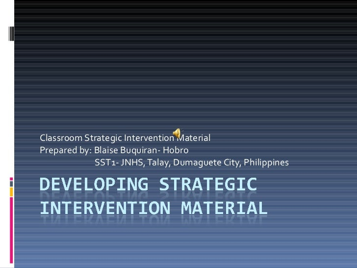 Classroom Strategic Intervention Material Prepared by: Blaise Buquiran- Hobro SST1- JNHS, Talay, Dumaguete City, Philippines