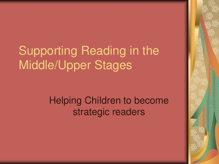 Supporting Reading in theMiddle/Upper Stages     Helping Children to become          strategic readers