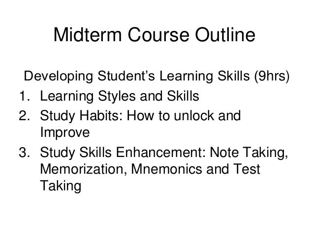 Midterm Course Outline Developing Student's Learning Skills (9hrs) 1. Learning Styles and Skills 2. Study Habits: How to u...