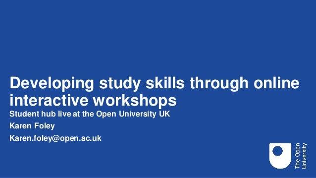 Developing study skills through online interactive workshops Student hub live at the Open University UK Karen Foley Karen....