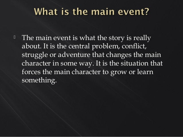  The main event is what the story is really about. It is the central problem, conflict, struggle or adventure that change...
