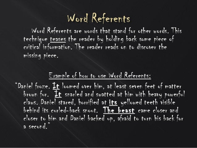 Word Referents are words that stand for other words. This technique teases the reader by holding back some piece of critic...
