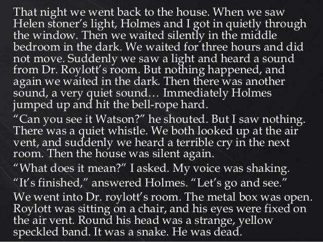 That night we went back to the house. When we saw Helen stoner's light, Holmes and I got in quietly through the window. Th...