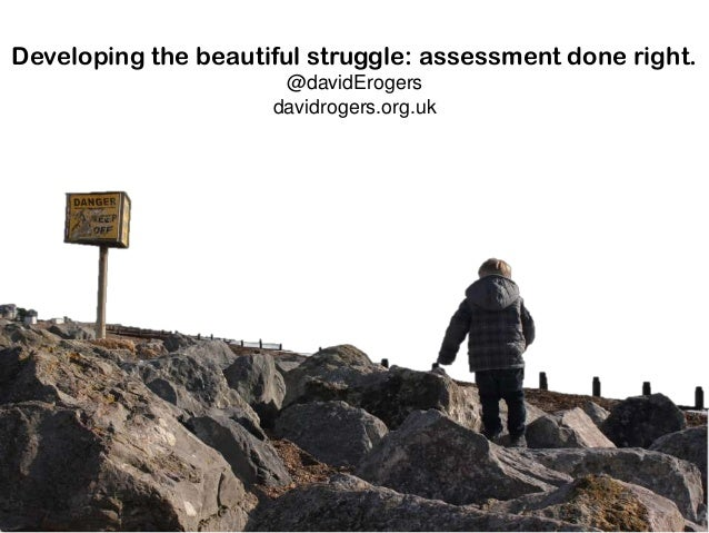 Developing the beautiful struggle: assessment done right. @davidErogers davidrogers.org.uk