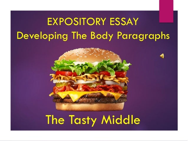 expository essay body paragraph Typically, essays such as the expository essay are based on a 5 paragraph format, which is roughly one paragraph of introduction, three main points making up the body of the essay, and a one-paragraph conclusion.