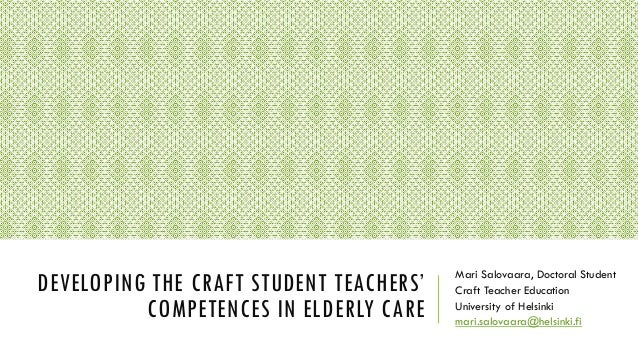 DEVELOPING THE CRAFT STUDENT TEACHERS' COMPETENCES IN ELDERLY CARE Mari Salovaara, Doctoral Student Craft Teacher Educatio...
