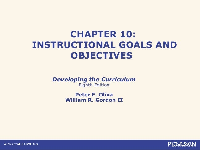 CHAPTER 10:INSTRUCTIONAL GOALS ANDOBJECTIVESDeveloping the CurriculumEighth EditionPeter F. OlivaWilliam R. Gordon II