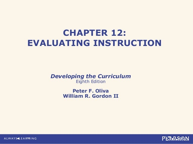 CHAPTER 12:EVALUATING INSTRUCTION   Developing the Curriculum          Eighth Edition          Peter F. Oliva      William...