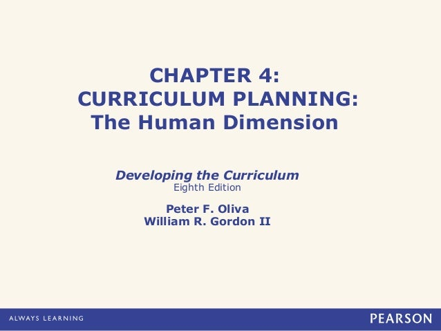 CHAPTER 4:CURRICULUM PLANNING:The Human DimensionDeveloping the CurriculumEighth EditionPeter F. OlivaWilliam R. Gordon II