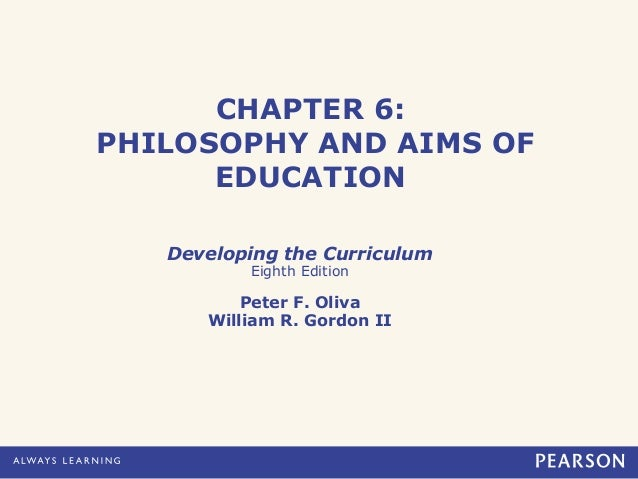 CHAPTER 6:PHILOSOPHY AND AIMS OF      EDUCATION   Developing the Curriculum          Eighth Edition          Peter F. Oliv...