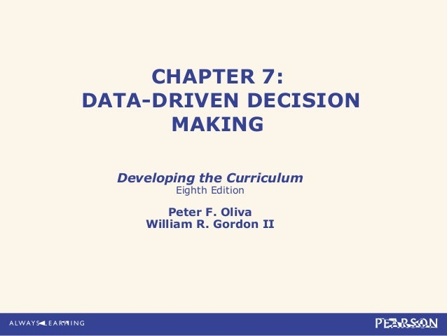 CHAPTER 7:DATA-DRIVEN DECISION      MAKING  Developing the Curriculum         Eighth Edition         Peter F. Oliva     Wi...