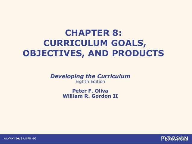 CHAPTER 8:CURRICULUM GOALS,OBJECTIVES, AND PRODUCTSDeveloping the CurriculumEighth EditionPeter F. OlivaWilliam R. Gordon II