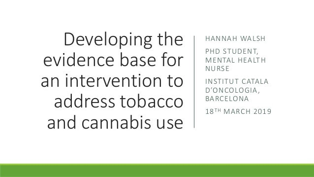 Developing the evidence base for an intervention to address tobacco and cannabis use HANNAH WALSH PHD STUDENT, MENTAL HEAL...