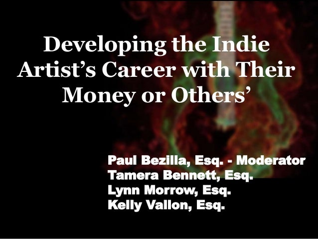 Developing the Indie Artist's Career with Their Money or Others' Paul Bezilla, Esq. - Moderator Tamera Bennett, Esq. Lynn ...
