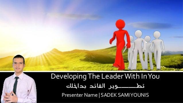 Developing The Leader With In You  تطـــــوير القائد بداخلك  Presenter Name | SADEK SAMI YOUNIS