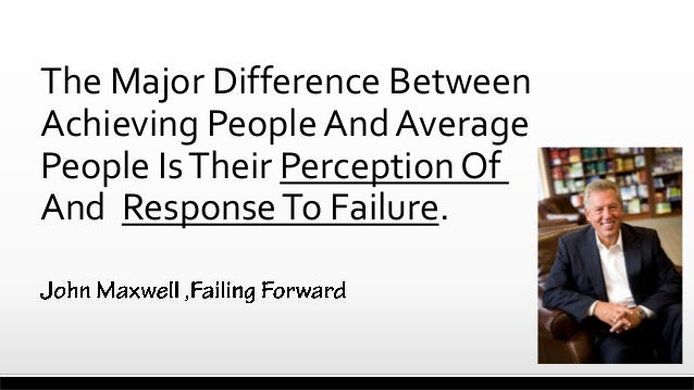 The Major Difference Between Achieving People And Average People Is Their Perception Of And Response To Failure.