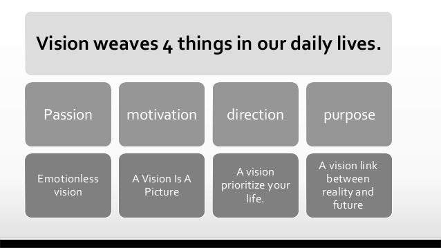 Vision weaves 4 things in our daily lives.  Passion  Emotionless vision  motivation  direction  purpose  A Vision Is A Pic...