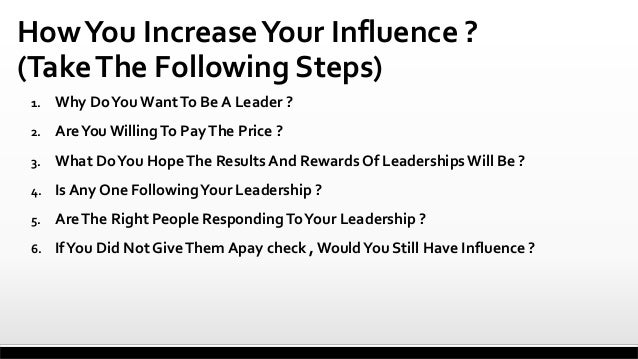 How You Increase Your Influence ? (Take The Following Steps) 1.  Why Do You Want To Be A Leader ?  2.  Are You Willing To ...